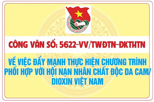 Công văn số: 5622-CV/TWĐTN-ĐKTHTN của Ban Chấp hành TW Đoàn TNCS Hồ Chí Minh về việc đẩy mạnh thực hiện chương trình phối hợp với Hội Nạn nhân chất độc da cam/dioxin Việt Nam