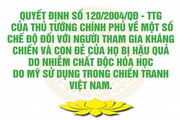 Quyết định số 120/2004/QĐ - TTg của Thủ tướng Chính phủ về một số chế độ đối với người tham gia kháng chiến và con đẻ của họ bị hậu quả do nhiễm chất độc hóa học do Mỹ sử dụng trong chiến tranh Việt Nam.